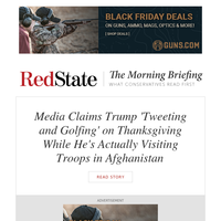 Morning Briefing: Media Claims Trump 'Tweeting and Golfing' on Thanksgiving While He's Actually Visiting Troops in Afghanistan