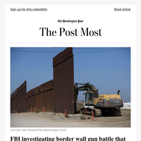 The Post Most: FBI investigating border wall gun battle that left two wounded at California job site