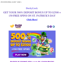 {NAME}: GET YOUR 500% DEPOSIT BONUS UP TO $2500 + 150 FREE SPINS ON ST. PATRICK'S DAY