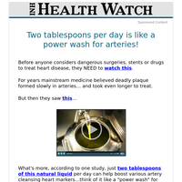 Two tablespoons per day is like a power wash for arteries!