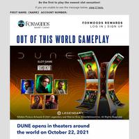{NAME}, DUNE Slot Promotion at Foxwoods!